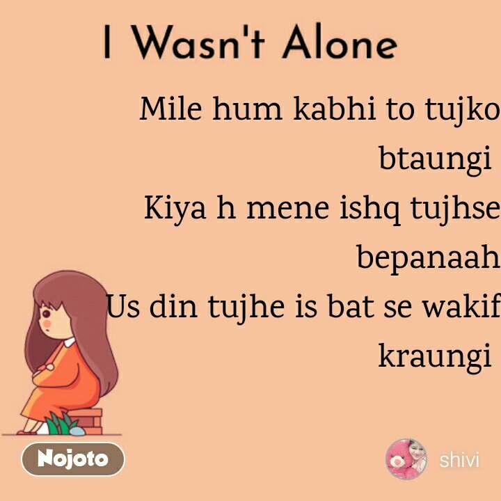 I Wasn't Alone Mile hum kabhi to tujko btaungi  Kiya h mene ishq tujhse bepanaah Us din tujhe is bat se wakif kraungi