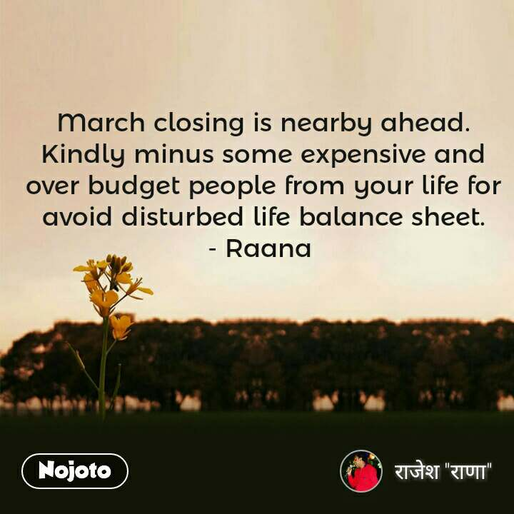 March closing is nearby ahead. Kindly minus some expensive and over budget people from your life for avoid disturbed life balance sheet. - Raana