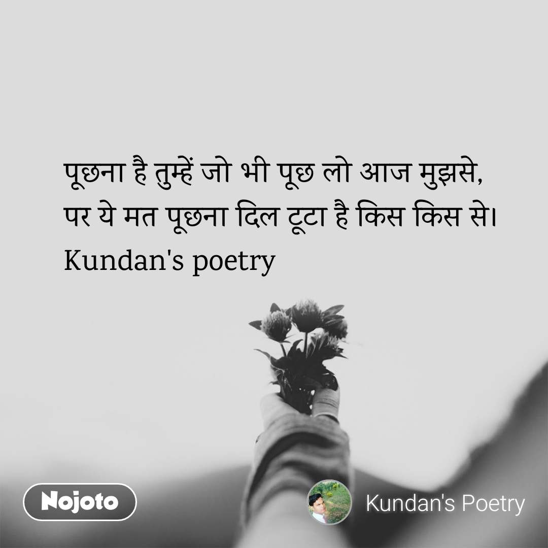 पूछना है तुम्हें जो भी पूछ लो आज मुझसे, पर ये मत पूछना दिल टूटा है किस किस से। Kundan's poetry