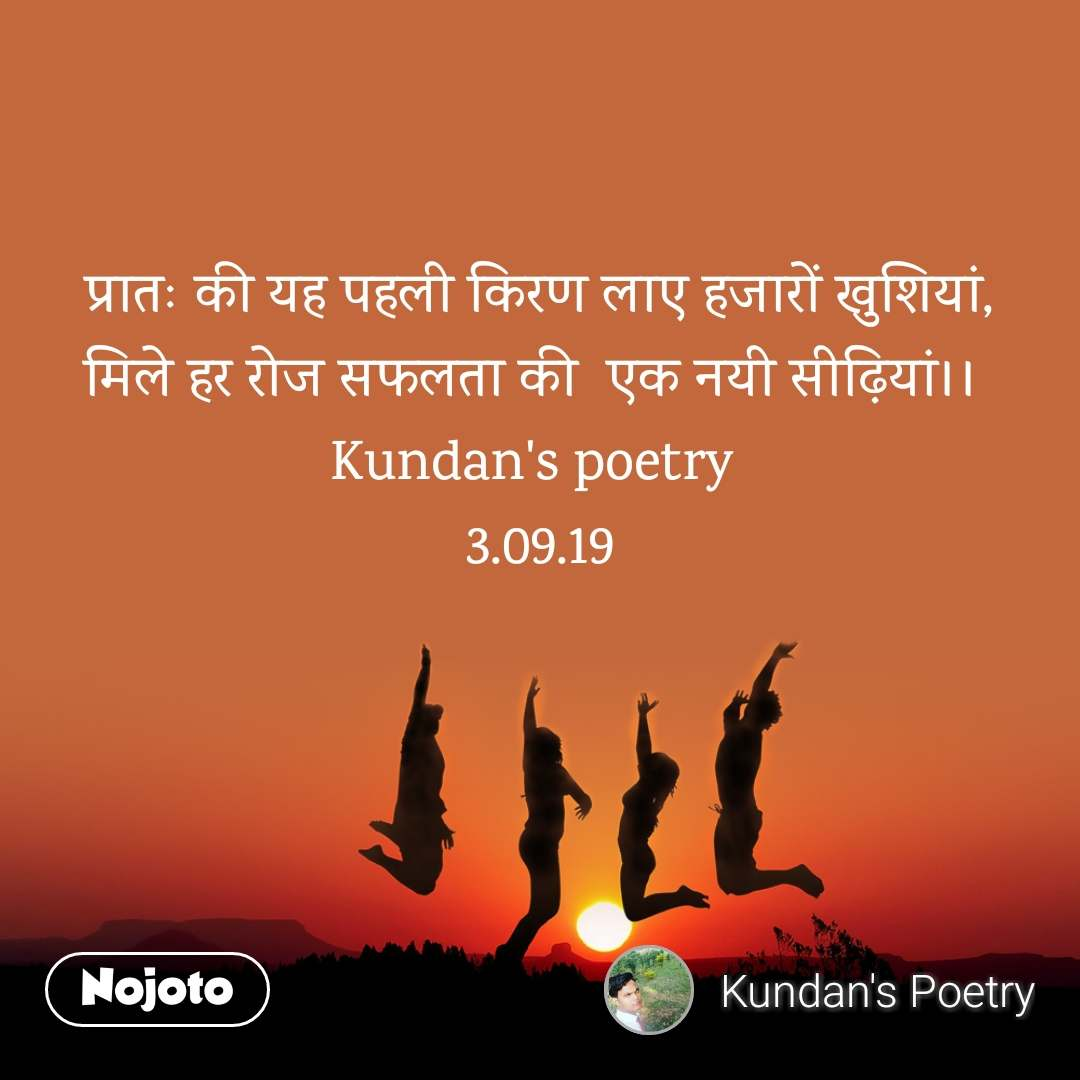 प्रातः की यह पहली किरण लाए हजारों खुशियां, मिले हर रोज सफलता की  एक नयी सीढ़ियां।।  Kundan's poetry  3.09.19