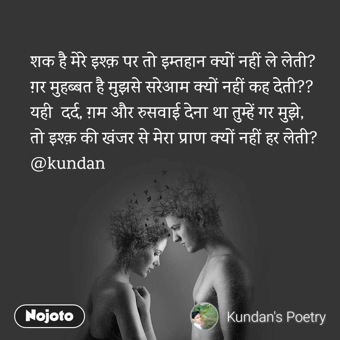 शक है मेरे इश्क़ पर तो इम्तहान क्यों नहीं ले लेती? ग़र मुहब्बत है मुझसे सरेआम क्यों नहीं कह देती??  यही  दर्द, ग़म और रुसवाई देना था तुम्हें गर मुझे,  तो इश्क़ की खंजर से मेरा प्राण क्यों नहीं हर लेती?  @kundan