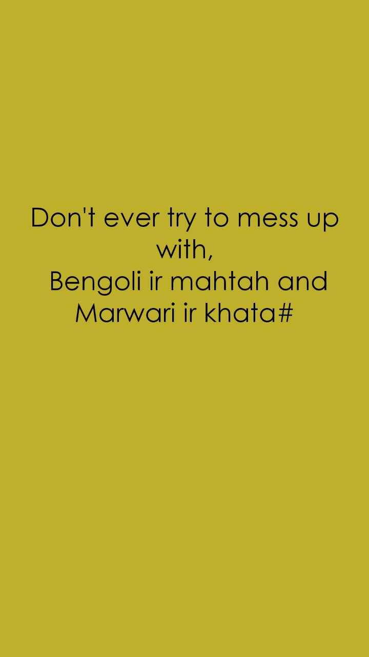 Don't ever try to mess up with,  Bengoli ir mahtah and Marwari ir khata#