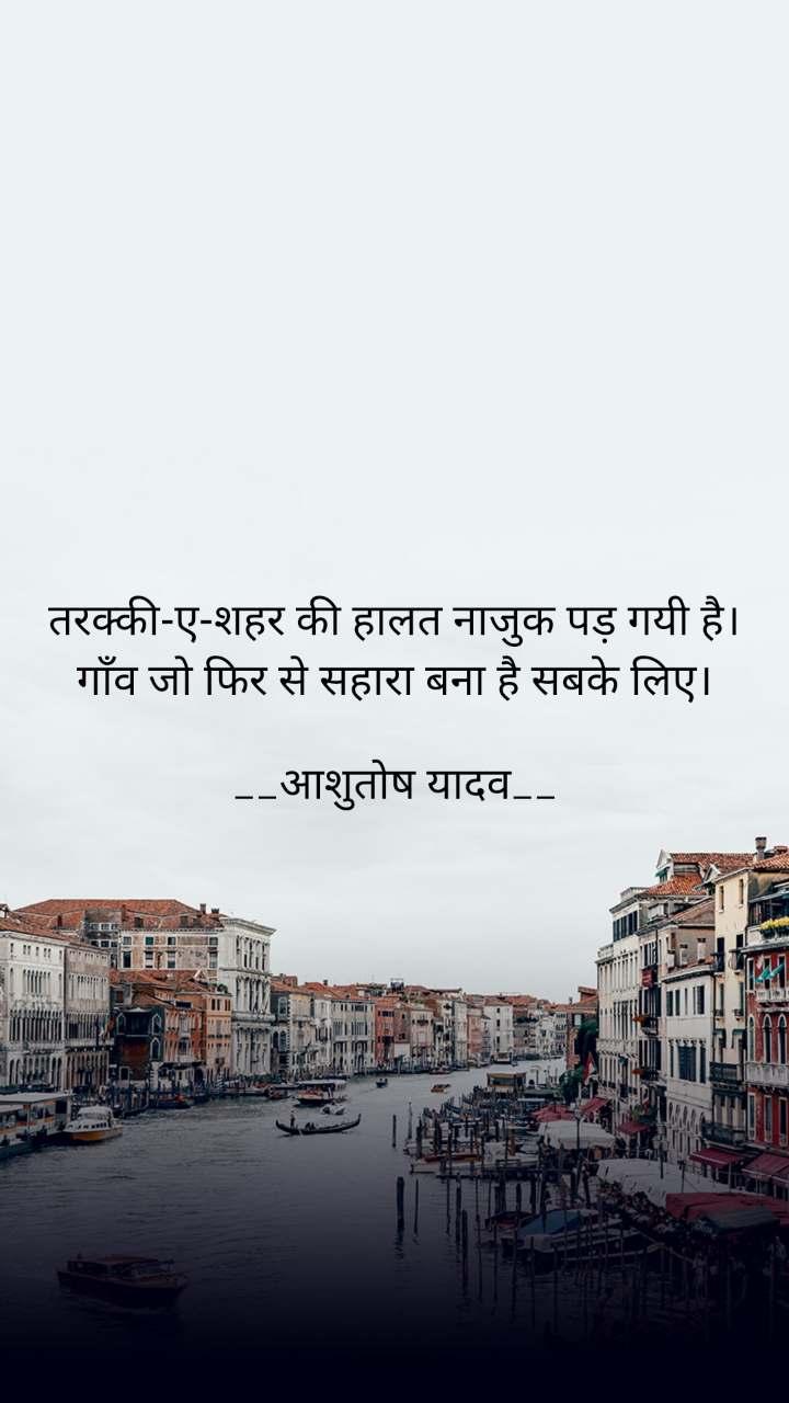 तरक्की-ए-शहर की हालत नाजुक पड़ गयी है। गाँव जो फिर से सहारा बना है सबके लिए।  __आशुतोष यादव__