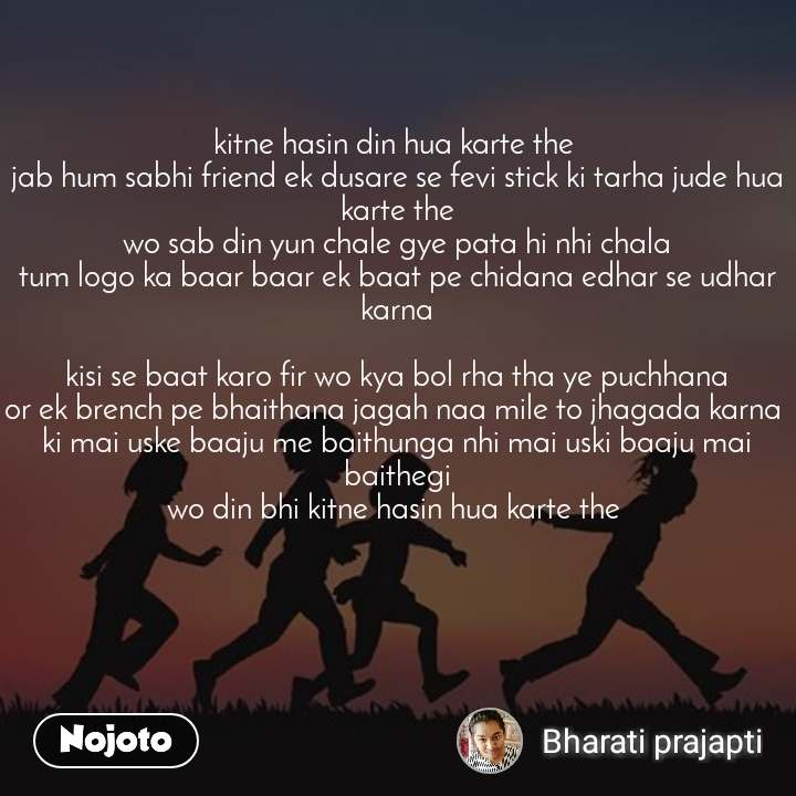 kitne hasin din hua karte the  jab hum sabhi friend ek dusare se fevi stick ki tarha jude hua karte the wo sab din yun chale gye pata hi nhi chala tum logo ka baar baar ek baat pe chidana edhar se udhar karna  kisi se baat karo fir wo kya bol rha tha ye puchhana or ek brench pe bhaithana jagah naa mile to jhagada karna  ki mai uske baaju me baithunga nhi mai uski baaju mai baithegi wo din bhi kitne hasin hua karte the