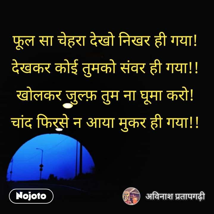 ZIndagi quotes in hindi फूल सा चेहरा देखो निखर ही गया! देखकर कोई तुमको संवर ही गया!! खोलकर जुल्फ़ तुम ना घूमा करो! चांद फिरसे न आया मुकर ही गया!! #NojotoQuote