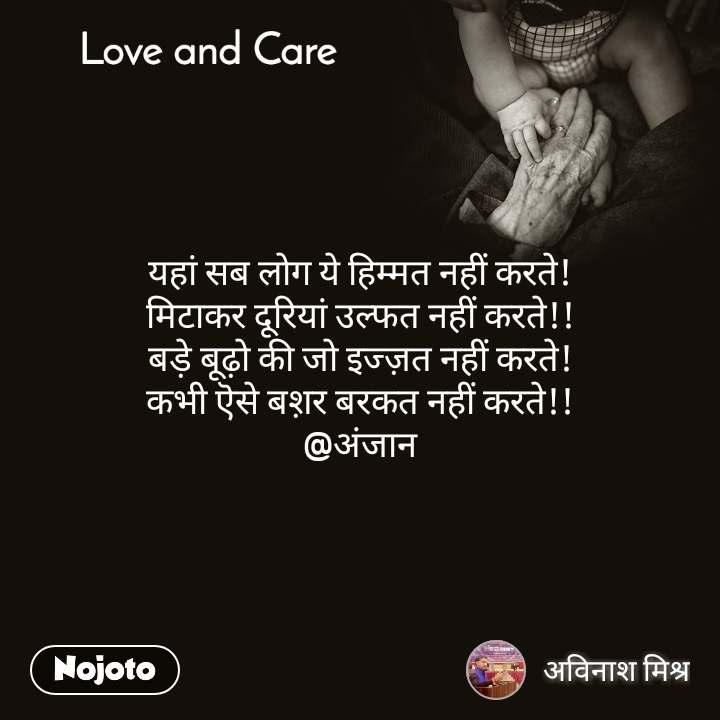 Love and Care यहां सब लोग ये हिम्मत नहीं करते! मिटाकर दूरियां उल्फत नहीं करते!! बड़े बूढ़ो की जो इज्ज़त नहीं करते! कभी ऎसे बश़र बरकत नहीं करते!! @अंजान