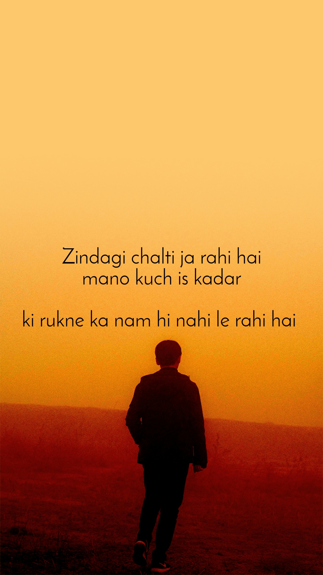 Zindagi chalti ja rahi hai mano kuch is kadar  ki rukne ka nam hi nahi le rahi hai
