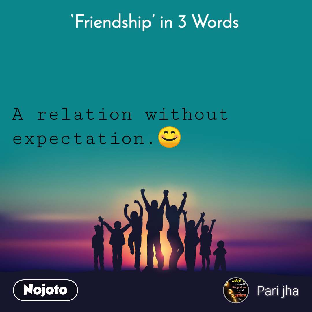 Friendship in 3 Words  A relation without expectation.😊