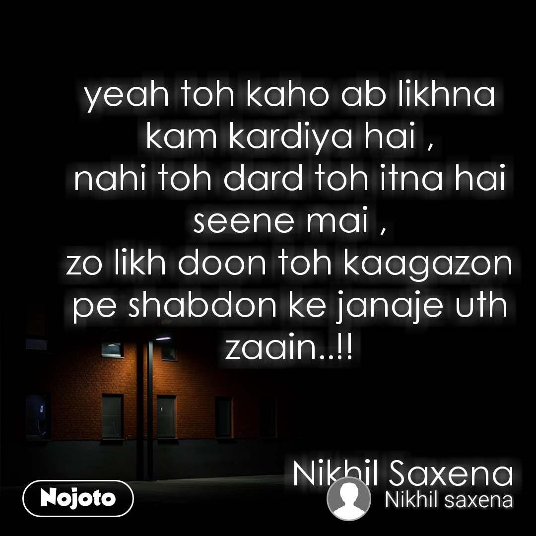 yeah toh kaho ab likhna kam kardiya hai , nahi toh dard toh itna hai seene mai , zo likh doon toh kaagazon pe shabdon ke janaje uth zaain..!!                           Nikhil Saxena