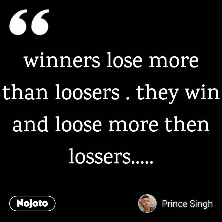 winners lose more than loosers . they win and loose more then lossers.....