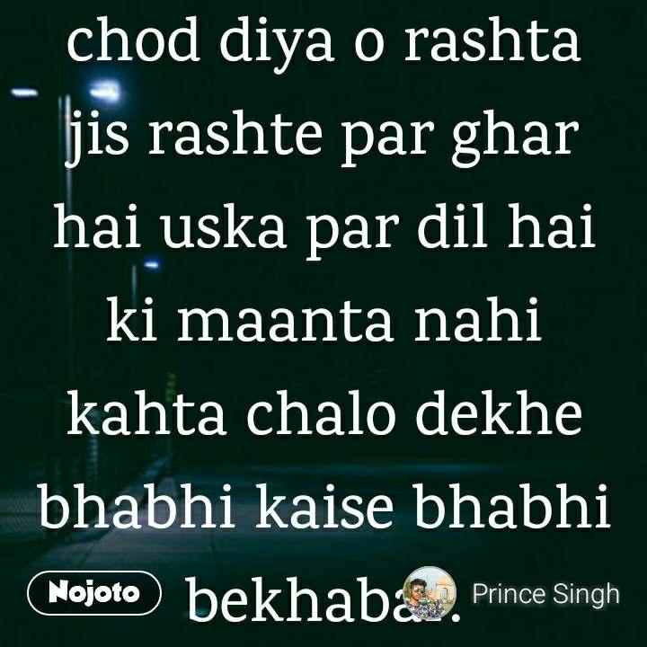 chod diya o rashta jis rashte par ghar hai uska par dil hai ki maanta nahi kahta chalo dekhe bhabhi kaise bhabhi bekhabar.
