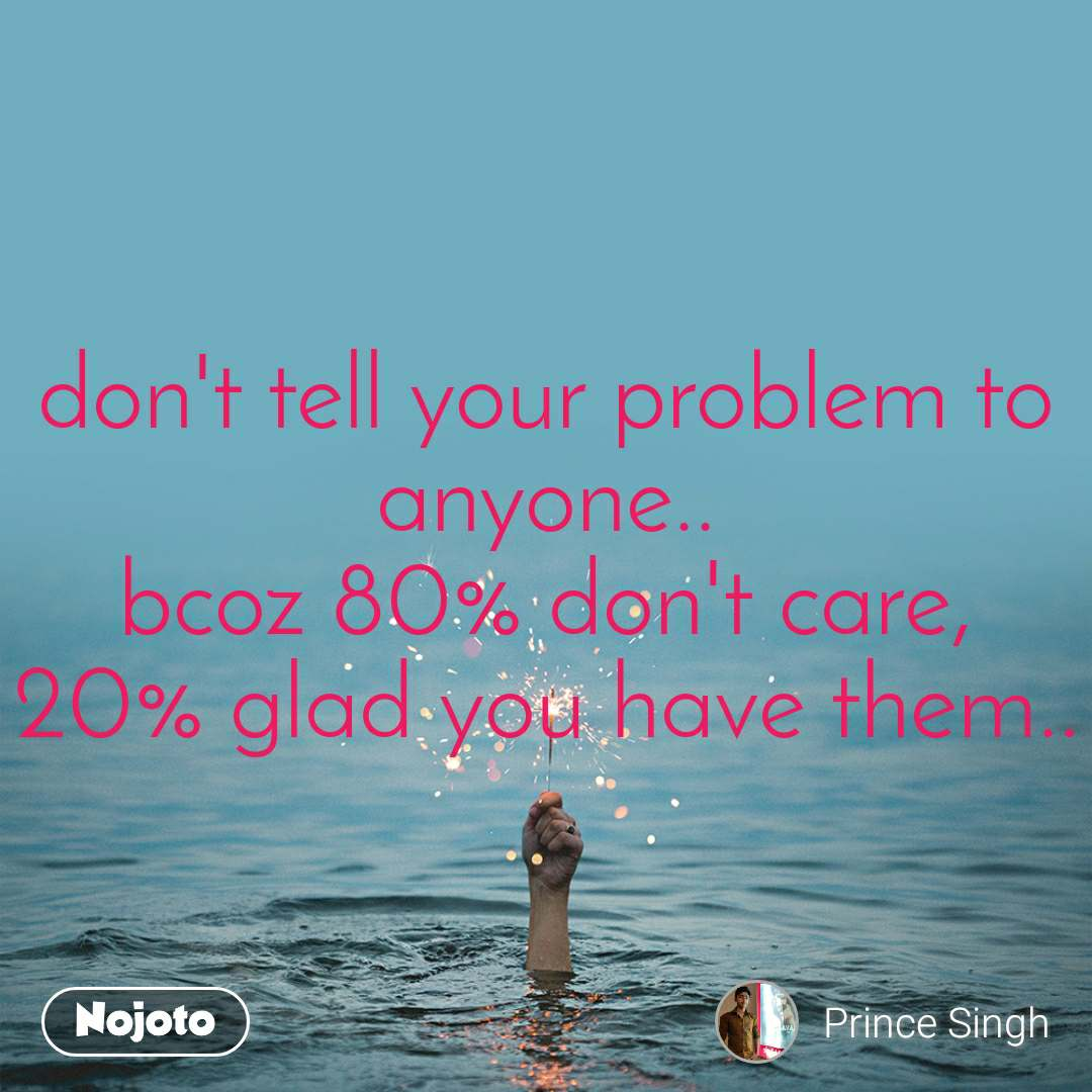 don't tell your problem to anyone.. bcoz 80% don't care, 20% glad you have them..