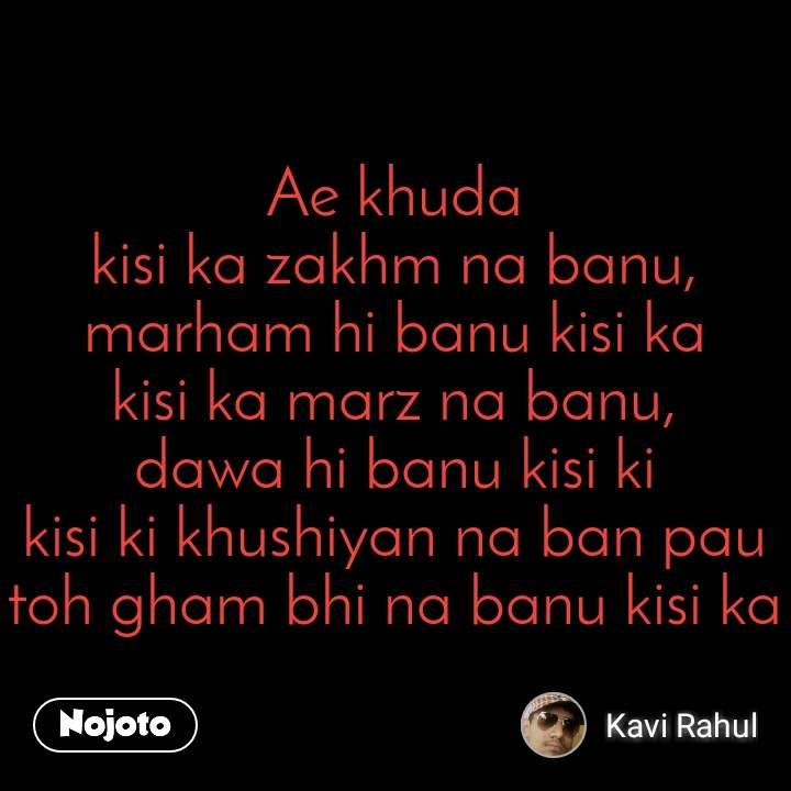 #OpenPoetry Ae khuda kisi ka zakhm na banu, marham hi banu kisi ka kisi ka marz na banu, dawa hi banu kisi ki kisi ki khushiyan na ban pau toh gham bhi na banu kisi ka