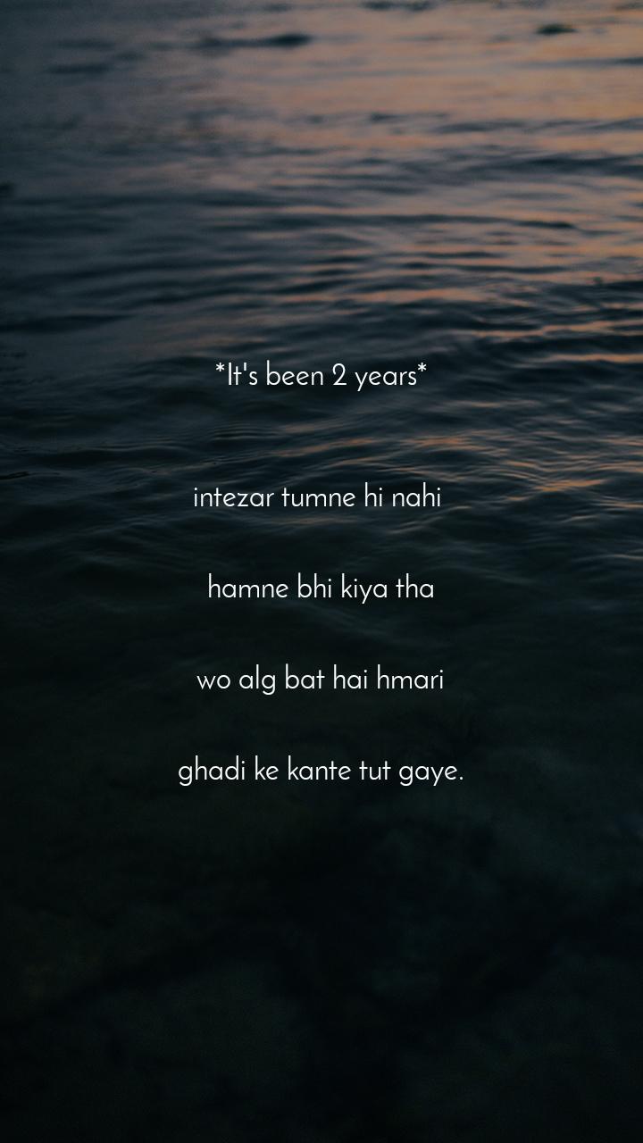 *It's been 2 years*    intezar tumne hi nahi    hamne bhi kiya tha    wo alg bat hai hmari   ghadi ke kante tut gaye.