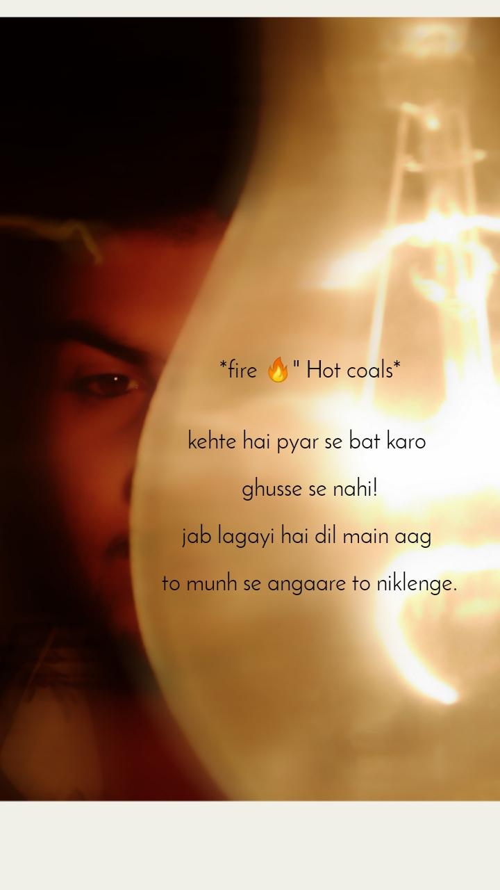 """*fire 🔥"""" Hot coals*   kehte hai pyar se bat karo   ghusse se nahi!  jab lagayi hai dil main aag   to munh se angaare to niklenge."""