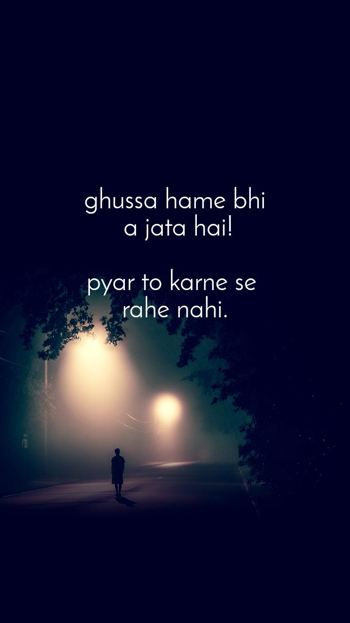 ghussa hame bhi  a jata hai!  pyar to karne se  rahe nahi.