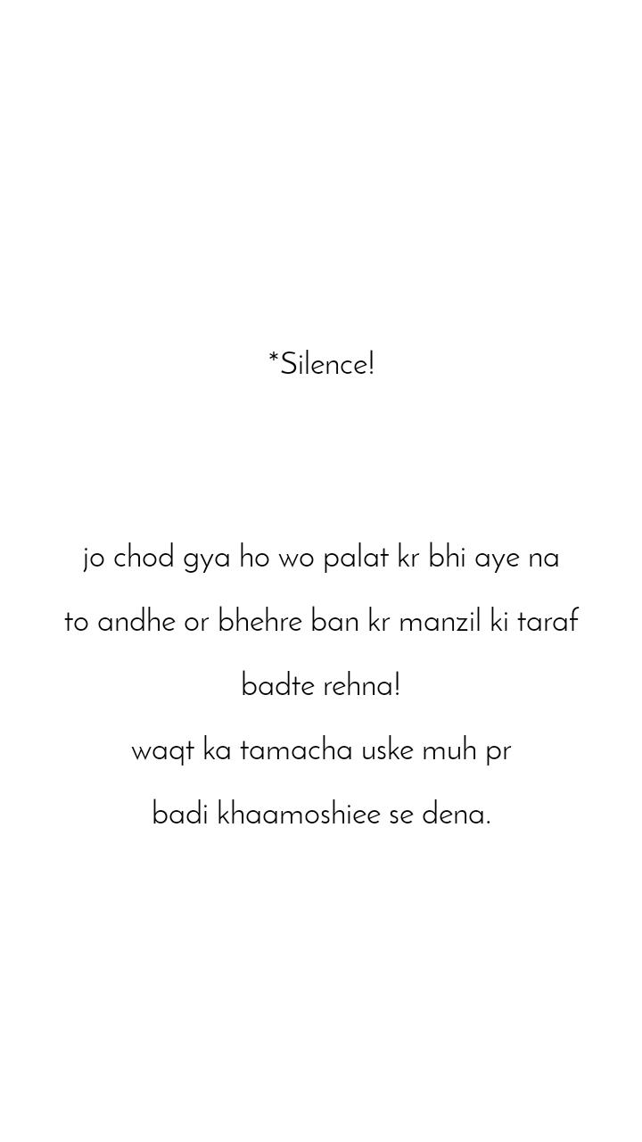 *Silence!      jo chod gya ho wo palat kr bhi aye na  to andhe or bhehre ban kr manzil ki taraf  badte rehna!  waqt ka tamacha uske muh pr  badi khaamoshiee se dena.