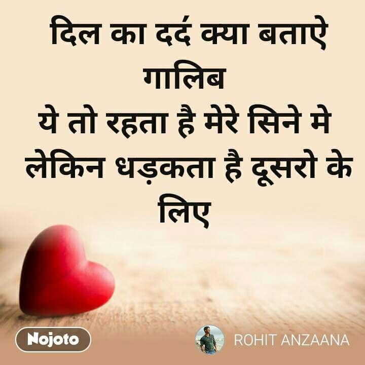 Dil Shayari  दिल का दद॔ क्या बताऐ गालिब  ये तो रहता है मेरे सिने मे  लेकिन धड़कता है दूसरो के लिए
