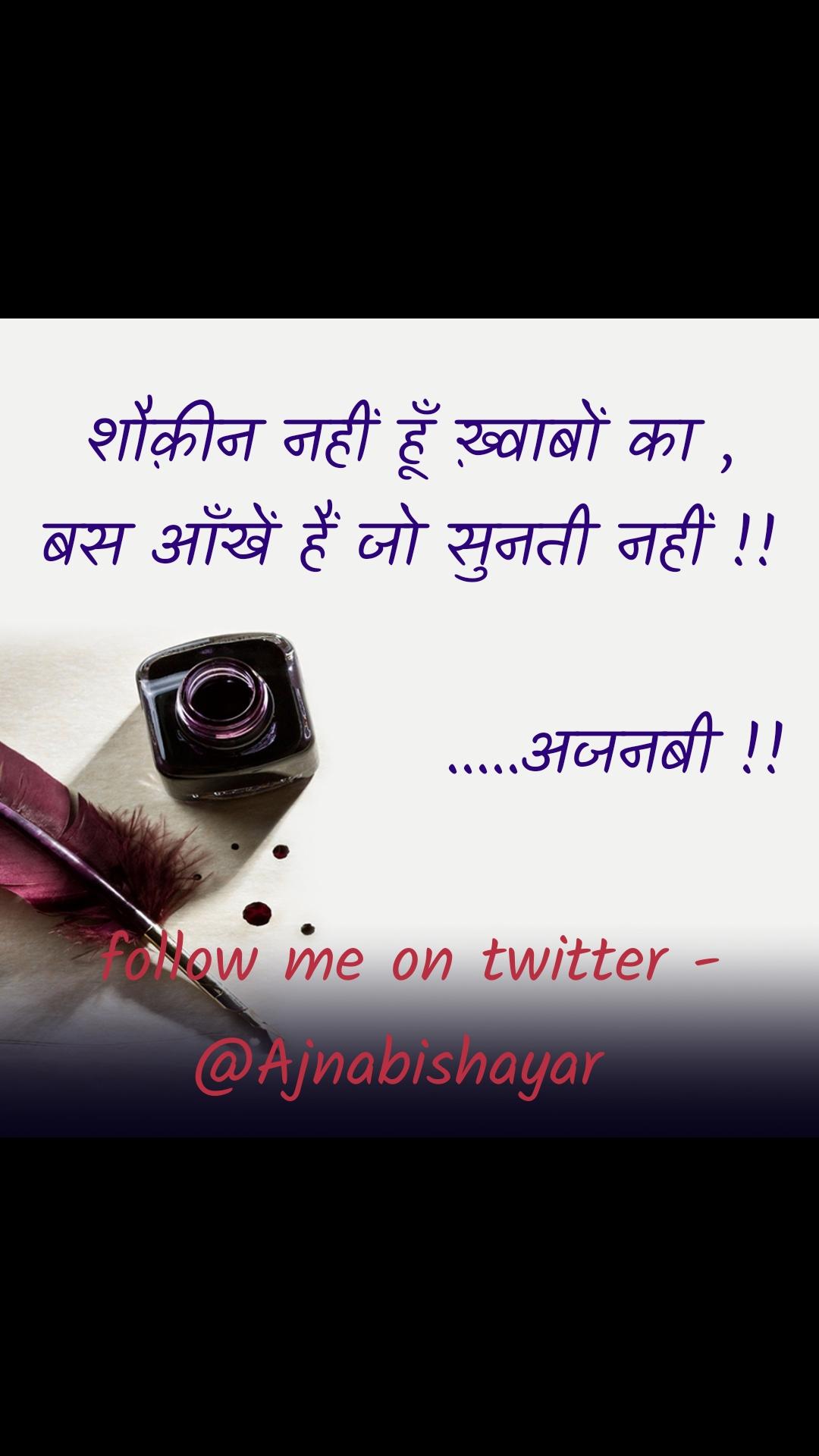 शौक़ीन नहीं हूँ ख़्वाबों का , बस आँखें हैं जो सुनती नहीं !!                  .....अजनबी !!  follow me on twitter - @Ajnabishayar