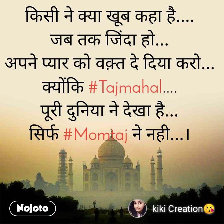किसी ने क्या खूब कहा है.... जब तक जिंदा हो... अपने प्यार को वक़्त दे दिया करो... क्योंकि #Tajmahal.... पूरी दुनिया ने देखा है... सिर्फ #Momtaj ने नही...।