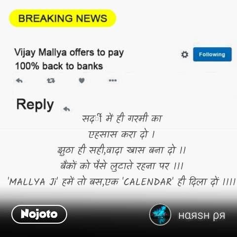 Vijay Mallya to pay 100% money back सदी॔ में ही गरमी का एहसास करा दो । झुठा ही सही,वादा खास बना दो ।। बैंकों को पैसे लुटाते रहना पर ।।। 'MALLYA Ji' हमें तो बस,एक 'CALENDAR' ही दिला दों ।।।।  #NojotoQuote