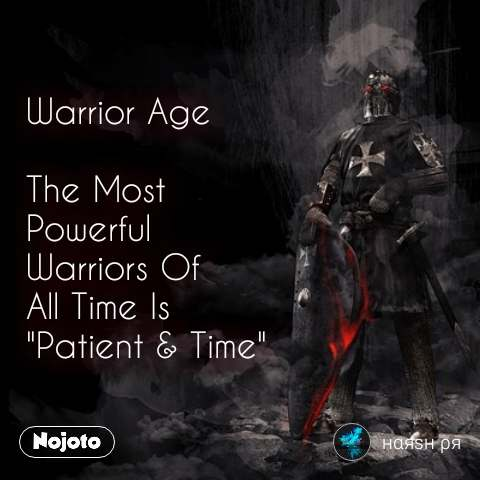"Warrior Age  The Most  Powerful Warriors Of  All Time Is  ""Patient & Time"" #NojotoQuote"