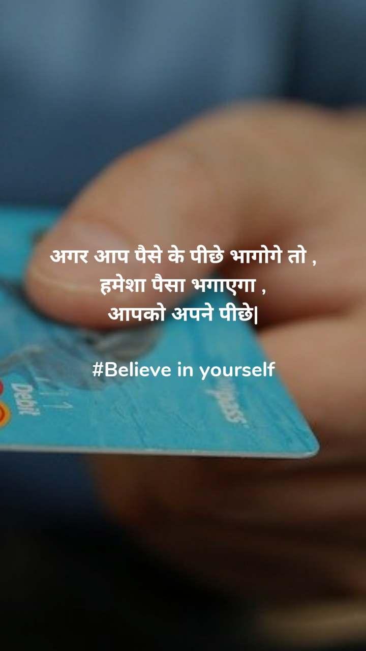 अगर आप पैसे के पीछे भागोगे तो , हमेशा पैसा भगाएगा , आपको अपने पीछे|  #Believe in yourself