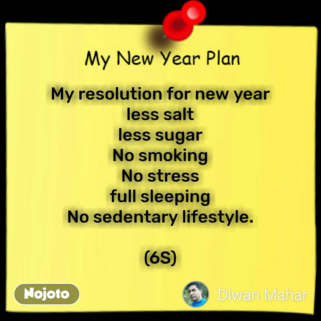 My new year plan  My resolution for new year less salt less sugar No smoking No stress full sleeping No sedentary lifestyle.  (6S) #NojotoQuote
