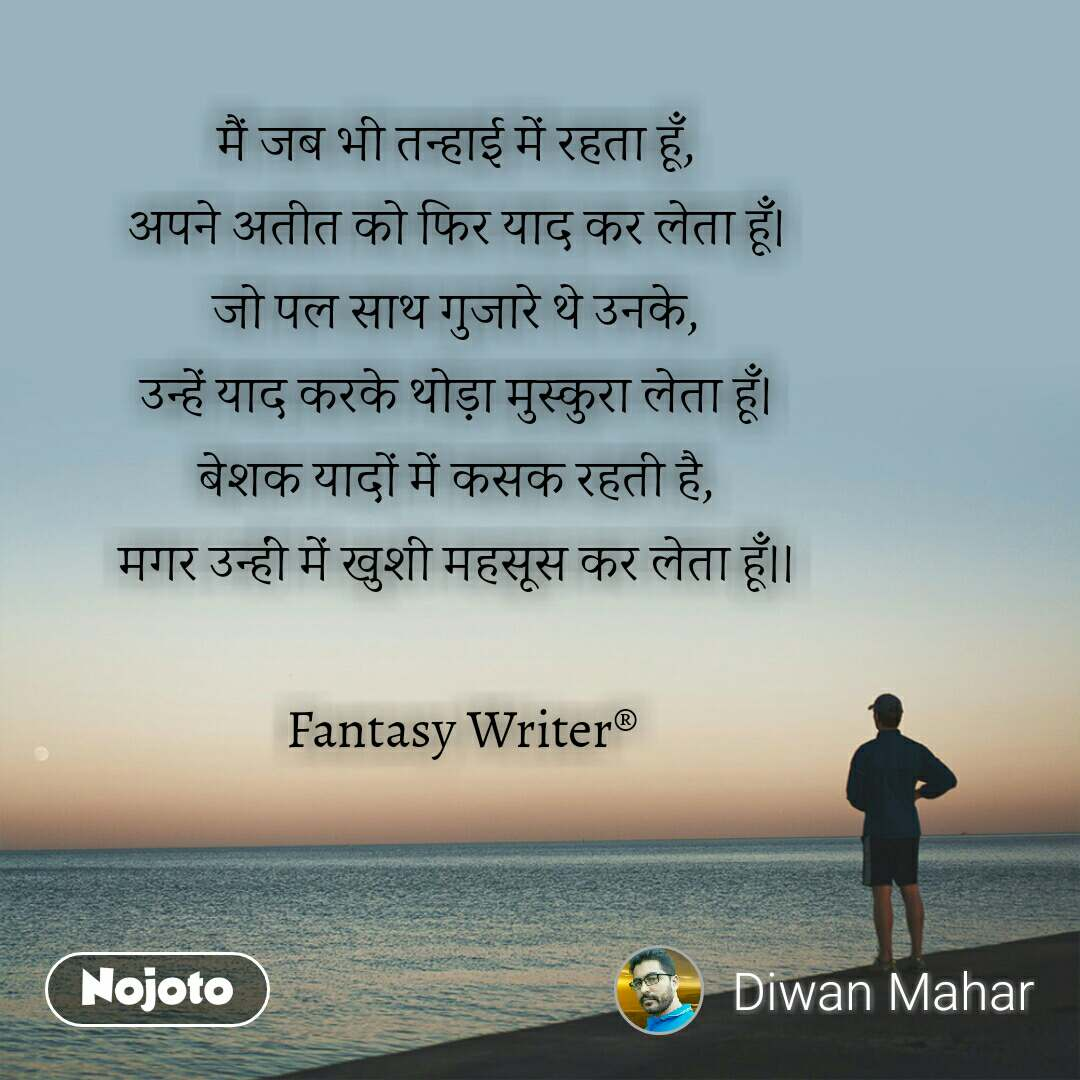 मैं जब भी तन्हाई में रहता हूँ, अपने अतीत को फिर याद कर लेता हूँ। जो पल साथ गुजारे थे उनके, उन्हें याद करके थोड़ा मुस्कुरा लेता हूँ। बेशक यादों में कसक रहती है, मगर उन्हीं में खुशी महसूस कर लेता हूँ।।   Fantasy Writer®