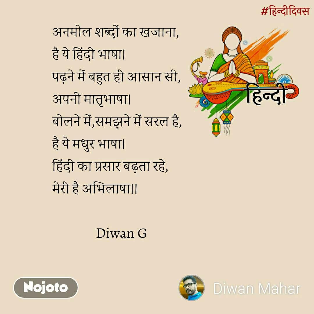 हिंदी दिवस अनमोल शब्दों का खजाना, है ये हिंदी भाषा। पढ़ने में बहुत ही आसान सी, अपनी मातृभाषा। बोलने में,समझने में सरल है, है ये मधुर भाषा। हिंदी का प्रसार बढ़ता रहे, मेरी है अभिलाषा।।                 Diwan G