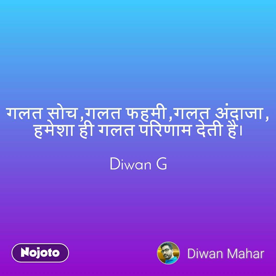 गलत सोच,गलत फहमी,गलत अंदाजा, हमेशा ही गलत परिणाम देती है।  Diwan G