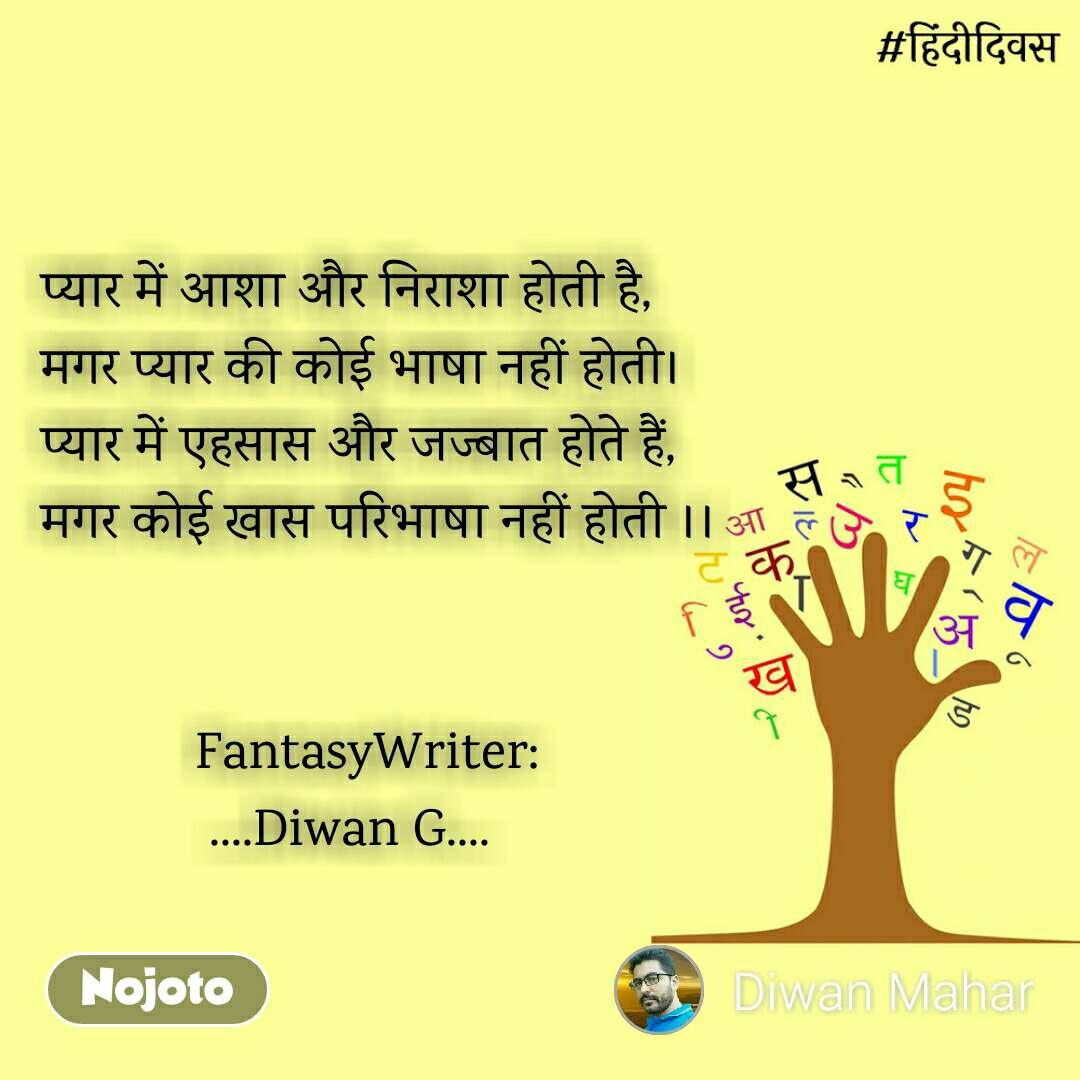 हिंदी दिवस  प्यार में आशा और निराशा होती है, मगर प्यार की कोई भाषा नहीं होती। प्यार में एहसास और जज्बात होते हैं, मगर कोई खास परिभाषा नहीं होती ।।              FantasyWriter:             ....Diwan G....