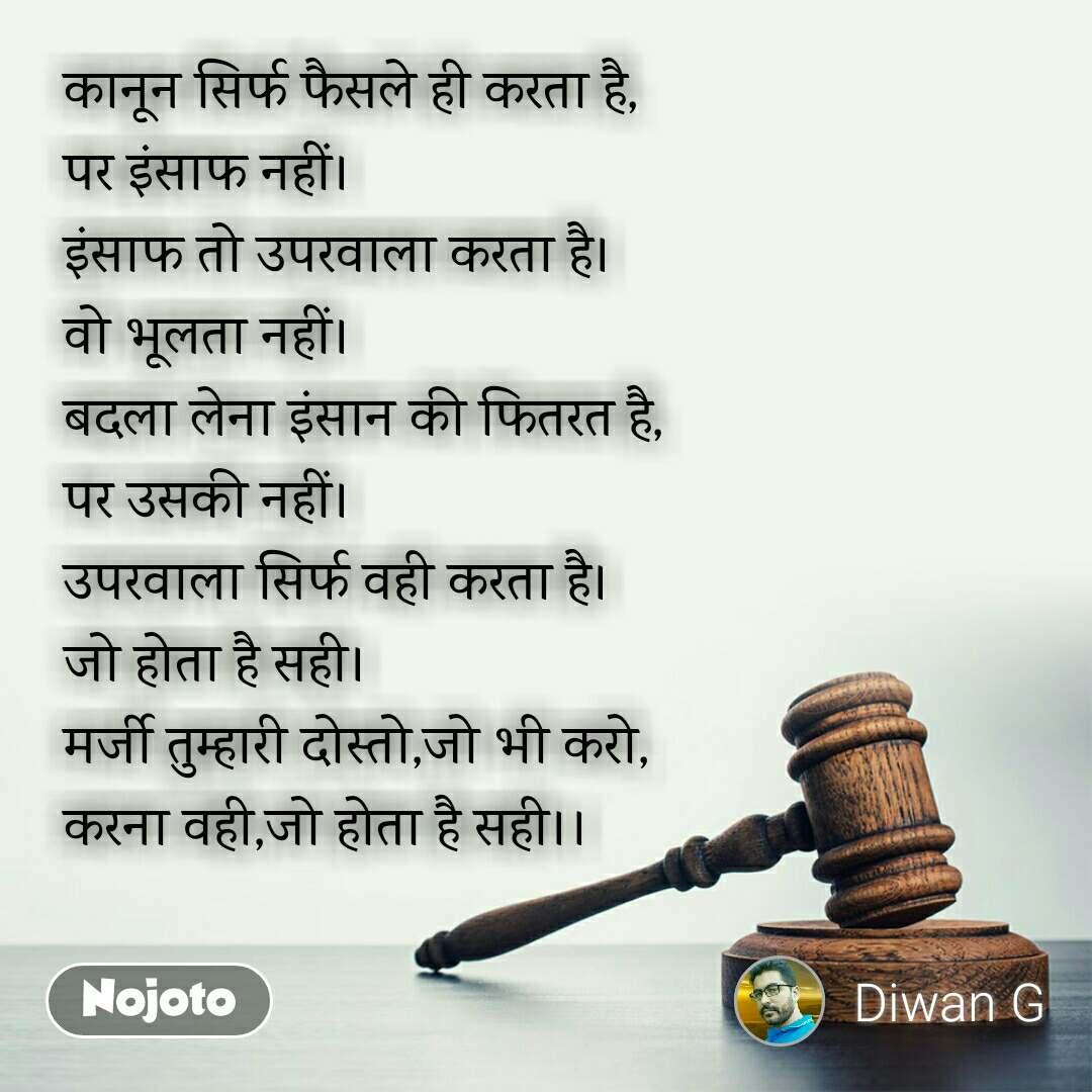 कानून सिर्फ फैसले ही करता है, पर इंसाफ नहीं। इंसाफ तो उपरवाला करता है। वो भूलता नहीं। बदला लेना इंसान की फितरत है, पर उसकी नहीं। उपरवाला सिर्फ वही करता है। जो होता है सही। मर्जी तुम्हारी दोस्तो,जो भी करो, करना वही,जो होता है सही।।