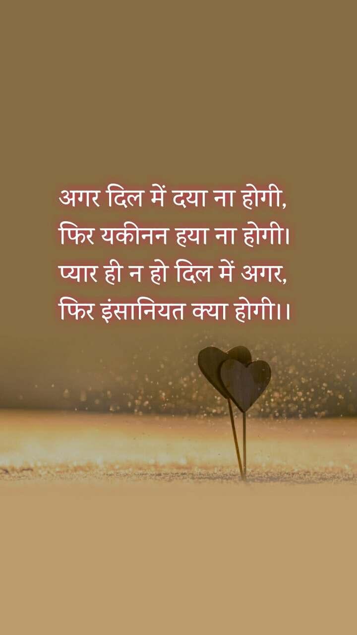 अगर दिल में दया ना होगी, फिर यकीनन हया ना होगी। प्यार ही न हो दिल में अगर, फिर इंसानियत क्या होगी।।
