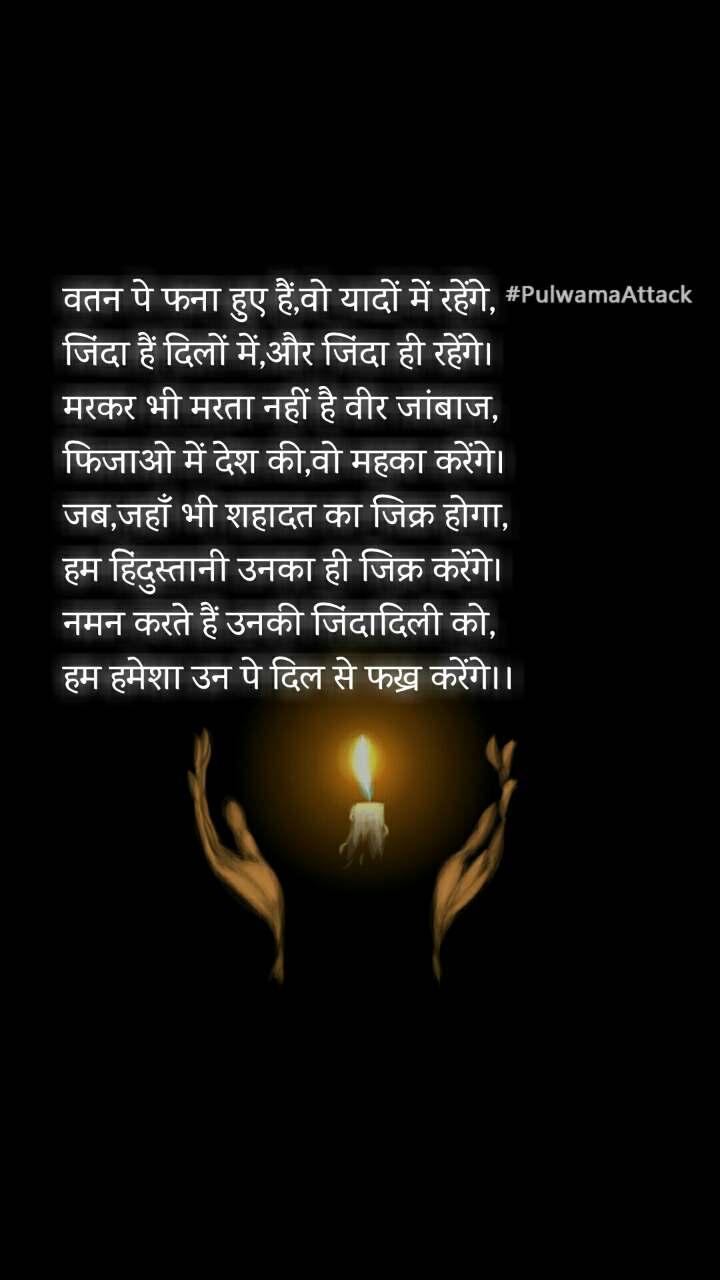 #PulwamaAttack वतन पे फना हुए हैं,वो यादों में रहेंगे, जिंदा हैं दिलों में,और जिंदा ही रहेंगे। मरकर भी मरता नहीं है वीर जांबाज, फिजाओ में देश की,वो महका करेंगे। जब,जहाँ भी शहादत का जिक्र होगा, हम हिंदुस्तानी उनका ही जिक्र करेंगे। नमन करते हैं उनकी जिंदादिली को, हम हमेशा उन पे दिल से फख्र करेंगे।।