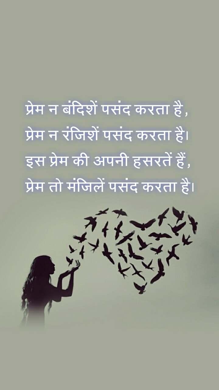प्रेम न बंदिशें पसंद करता है, प्रेम न रंजिशें पसंद करता है। इस प्रेम की अपनी हसरतें हैं, प्रेम तो मंजिलें पसंद करता है।