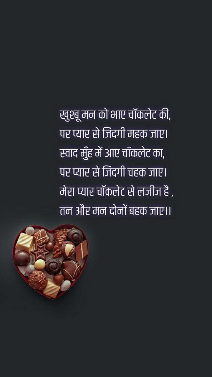 खुश्बू मन को भाए चॉकलेट की, पर प्यार से जिंदगी महक जाए। स्वाद मुँह में आए चॉकलेट का, पर प्यार से जिंदगी चहक जाए। मेरा प्यार चॉकलेट से लजीज है , तन और मन दोनों बहक जाए।।