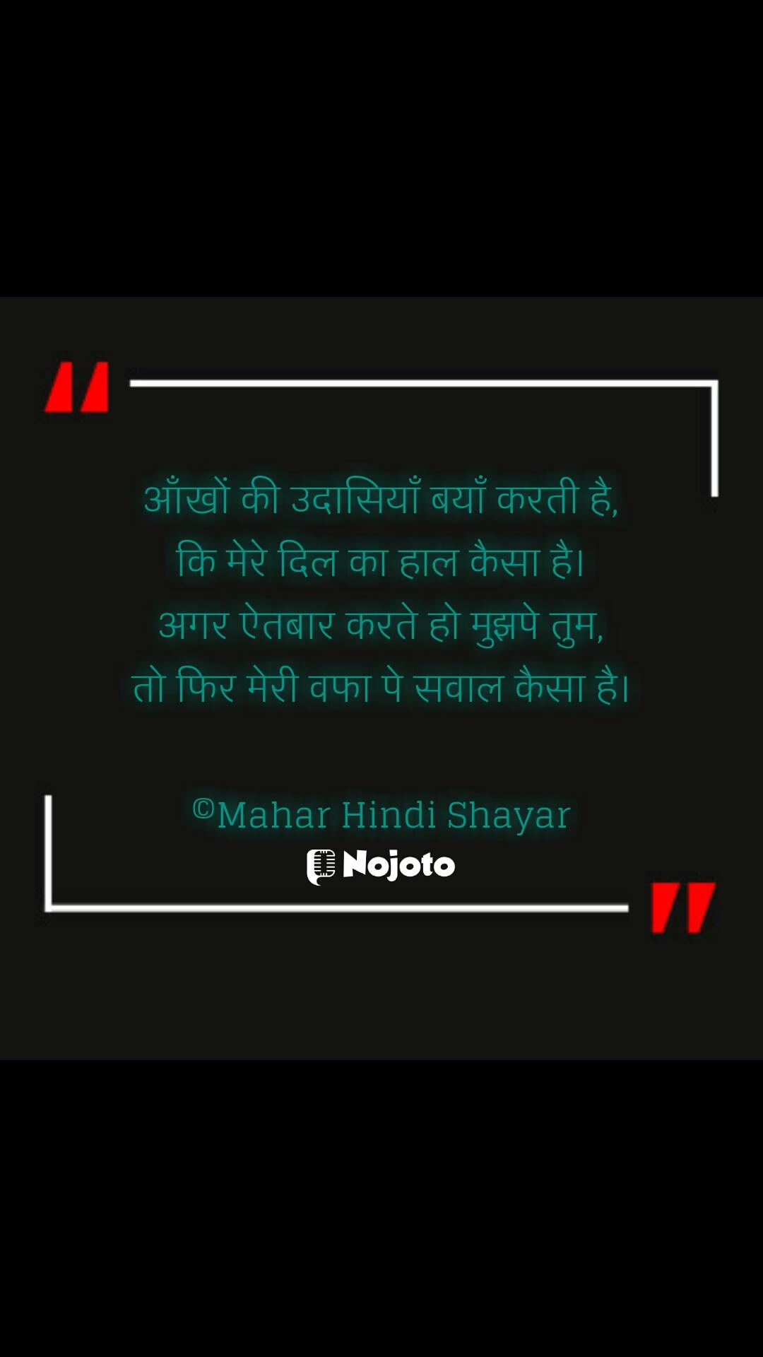 आँखों की उदासियाँ बयाँ करती है, कि मेरे दिल का हाल कैसा है। अगर ऐतबार करते हो मुझपे तुम, तो फिर मेरी वफा पे सवाल कैसा है।  ©Mahar Hindi Shayar