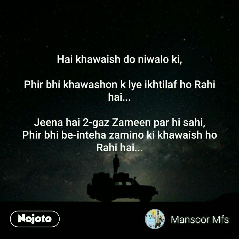 Hai khawaish do niwalo ki,  Phir bhi khawashon k lye ikhtilaf ho Rahi hai...  Jeena hai 2-gaz Zameen par hi sahi, Phir bhi be-inteha zamino ki khawaish ho Rahi hai...