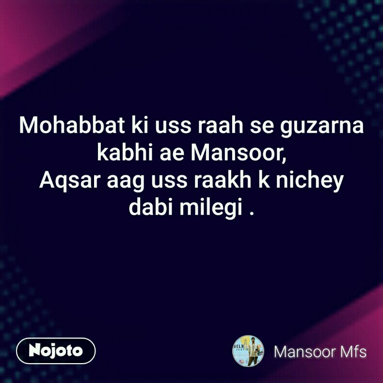 Mohabbat ki uss raah se guzarna kabhi ae Mansoor, Aqsar aag uss raakh k nichey dabi milegi .