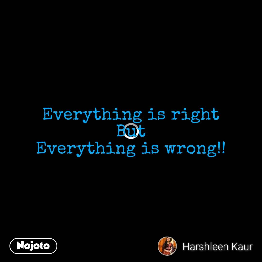 Everything is right But Everything is wrong!!