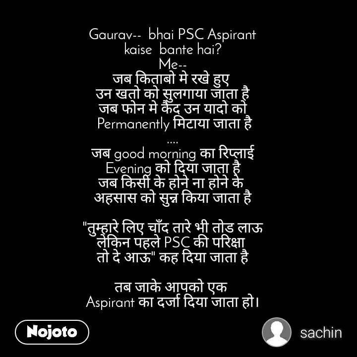 """Gaurav-- bhai PSC Aspirant kaise bante hai? Me-- जब किताबो मे रखे हुए  उन खतो को सुलगाया जाता है जब फोन मे कैद उन यादो को Permanently मिटाया जाता है .... जब good morning का रिप्लाई  Evening को दिया जाता है जब किसी के होने ना होने के  अहसास को सुन्न किया जाता है  """"तुम्हारे लिए चाँद तारे भी तोड लाऊ लेकिन पहले PSC की परिक्षा  तो दे आऊ"""" कह दिया जाता है  तब जाके आपको एक  Aspirant का दर्जा दिया जाता हो।"""