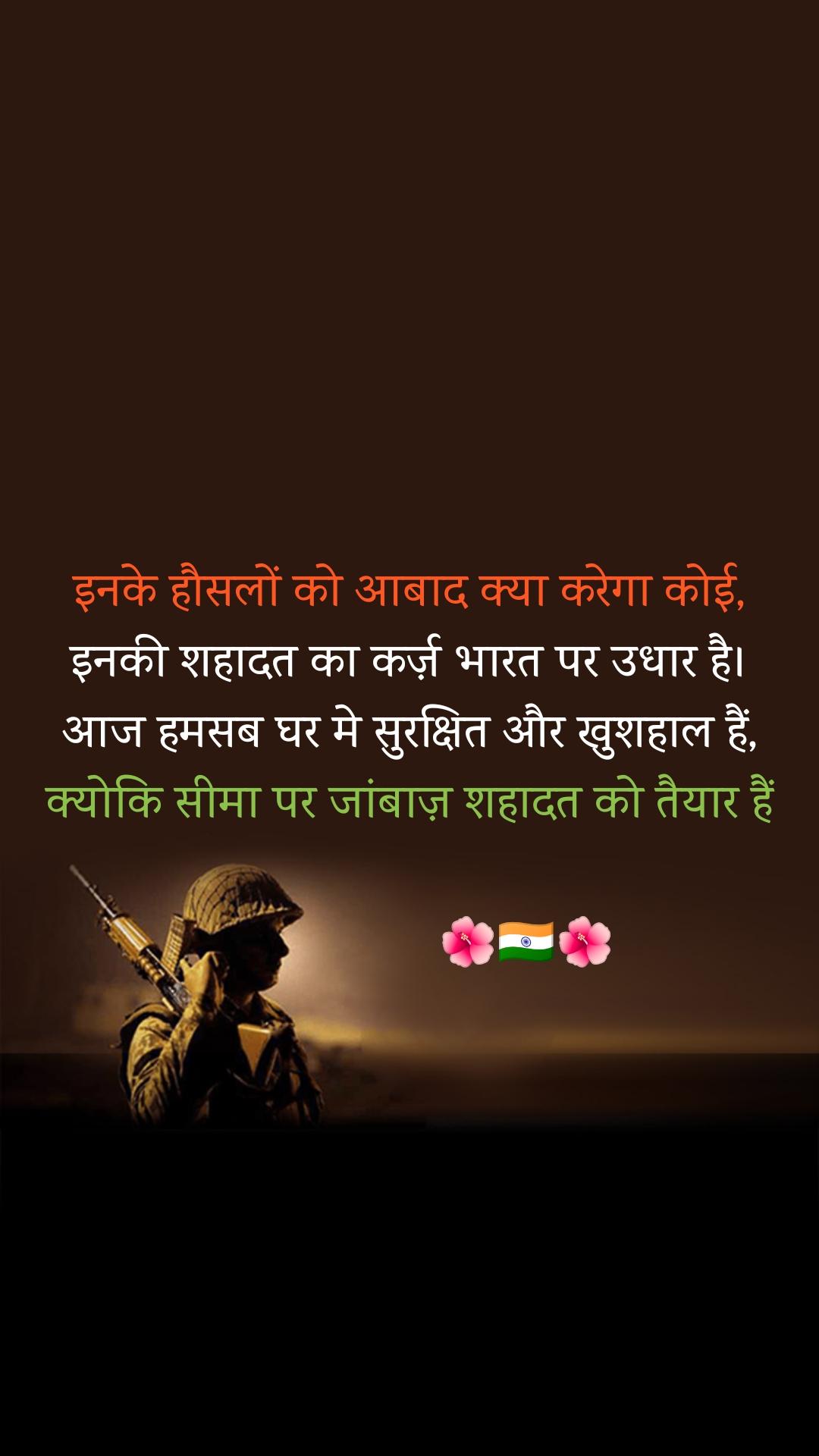 इनके हौसलों को आबाद क्या करेगा कोई, इनकी शहादत का कर्ज़ भारत पर उधार है। आज हमसब घर मे सुरक्षित और खुशहाल हैं, क्योकि सीमा पर जांबाज़ शहादत को तैयार हैं                    🌺🇮🇳🌺