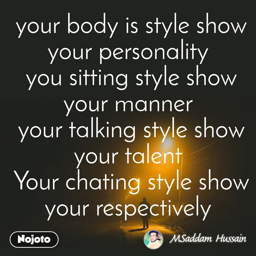 your body is style show your personality  you sitting style show your manner  your talking style show your talent  Your chating style show your respectively