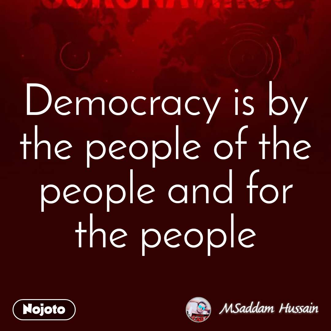 Democracy is by the people of the people and for the people