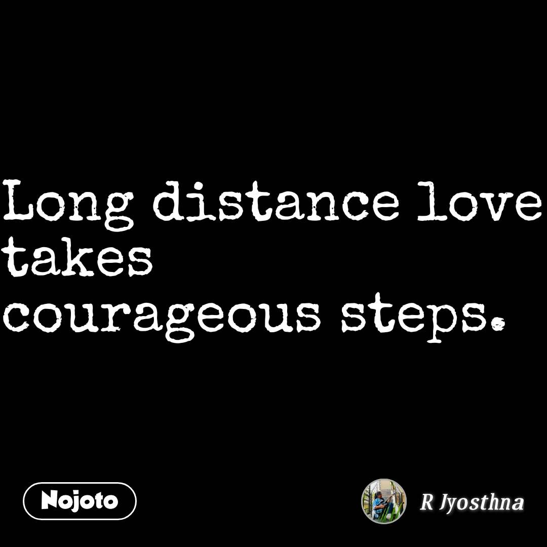 Long distance love takes  courageous steps.