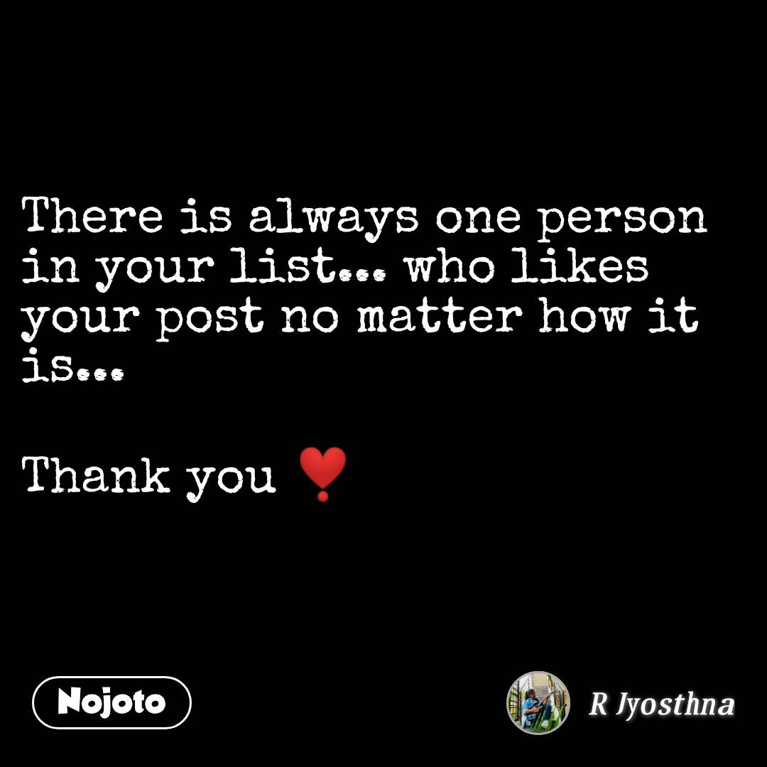 There is always one person in your list... who likes your post no matter how it is...  Thank you ❣️