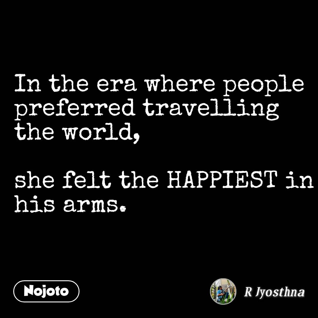 In the era where people preferred travelling the world,   she felt the HAPPIEST in his arms.