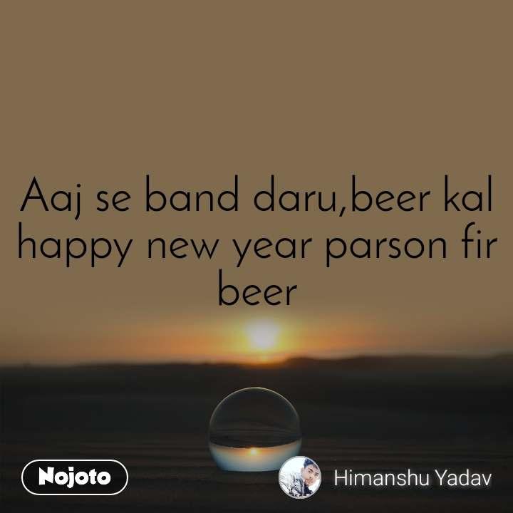 Aaj se band daru,beer kal happy new year parson fir beer