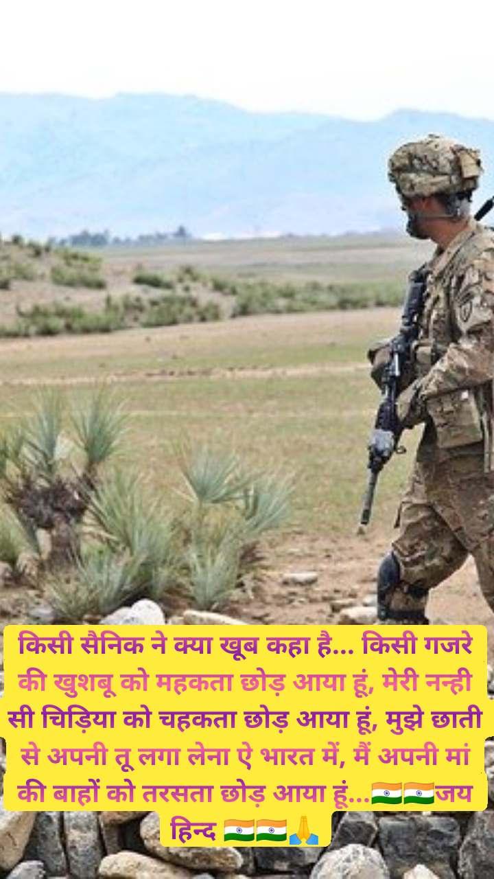 किसी सैनिक ने क्या खूब कहा है... किसी गजरे की खुशबू को महकता छोड़ आया हूं, मेरी नन्ही सी चिड़िया को चहकता छोड़ आया हूं, मुझे छाती से अपनी तू लगा लेना ऐ भारत में, मैं अपनी मां की बाहों को तरसता छोड़ आया हूं...🇮🇳🇮🇳जय हिन्द 🇮🇳🇮🇳🙏